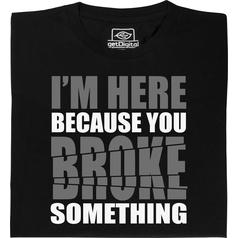 You broke something